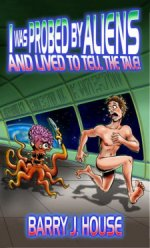 I Was Probed by Aliens and Lived to Tell the Tale-by Barry J. House cover pic